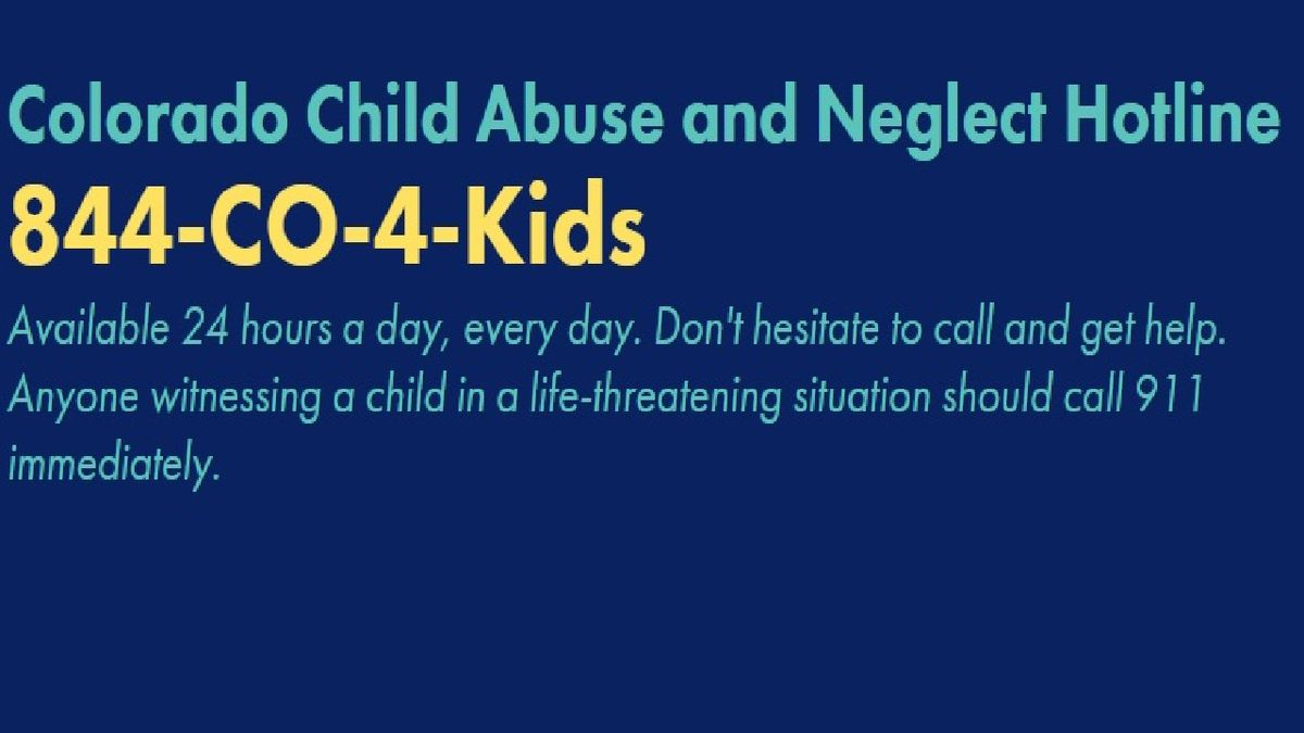 Colorado Child Abuse and Neglect Hotline. 844-CO-4-Kids. Available 24 hours a day, every day.